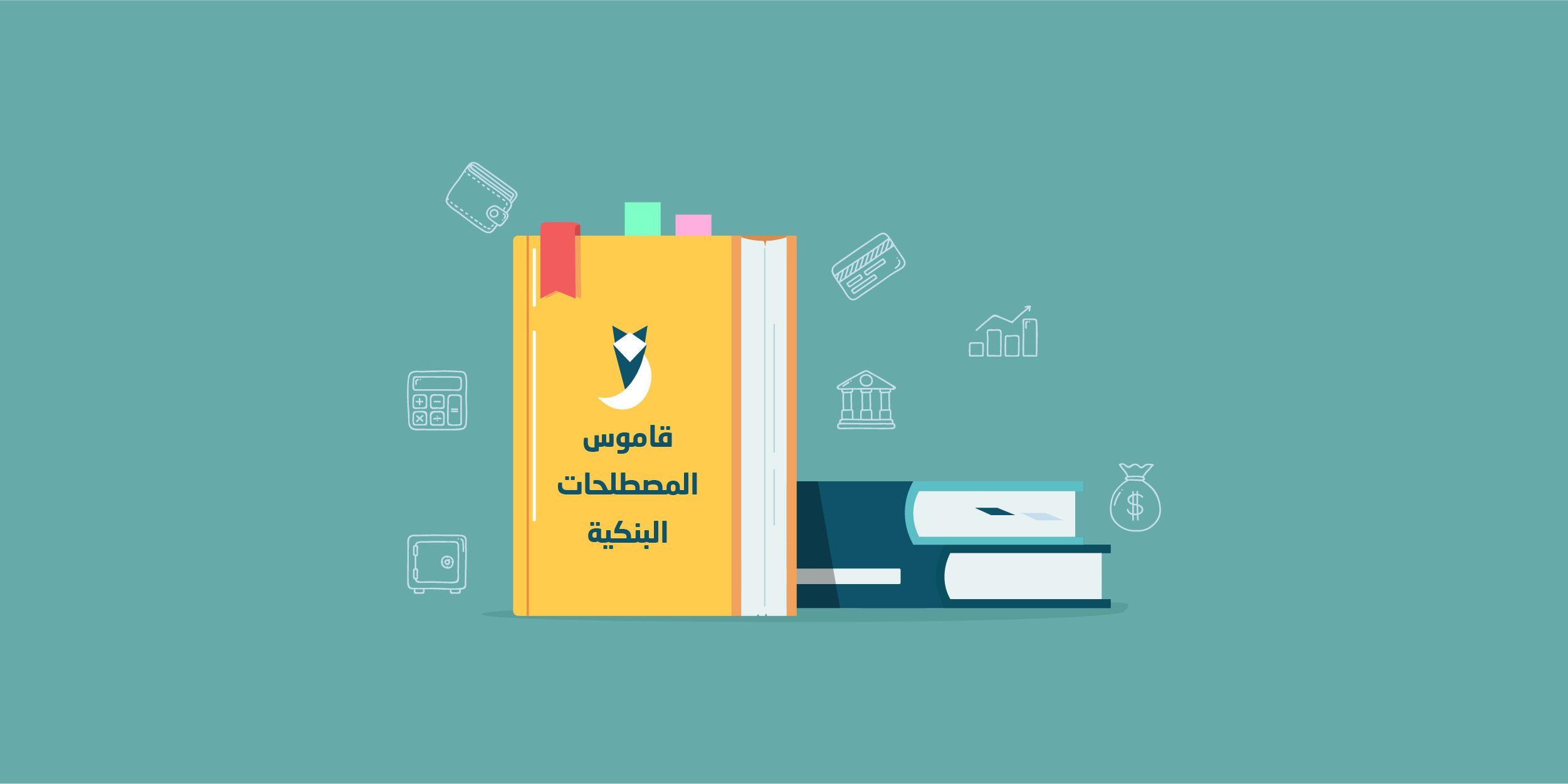 قاموس المصطلحات البنكية اللي محتاج تفهمها (الجزء الأول)